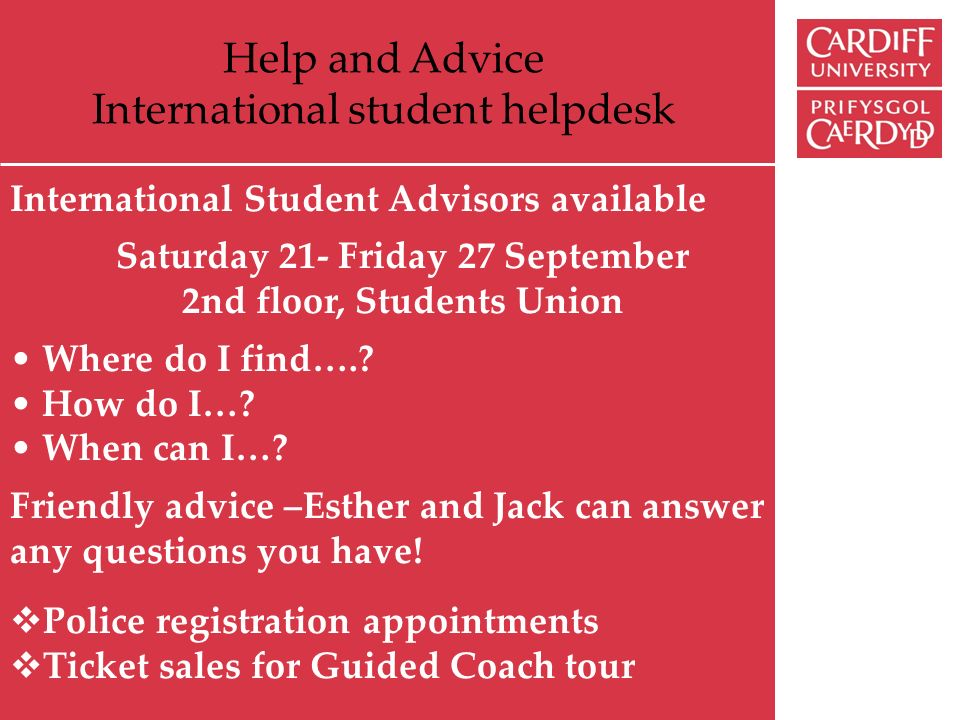 Help and Advice International student helpdesk International Student Advisors available Saturday 21- Friday 27 September 2nd floor, Students Union Where do I find…..