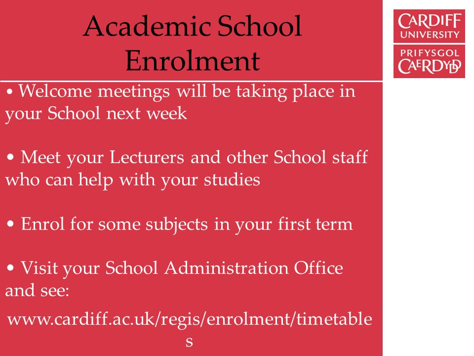 Academic School Enrolment Welcome meetings will be taking place in your School next week Meet your Lecturers and other School staff who can help with your studies Enrol for some subjects in your first term Visit your School Administration Office and see: www.cardiff.ac.uk/regis/enrolment/timetable s