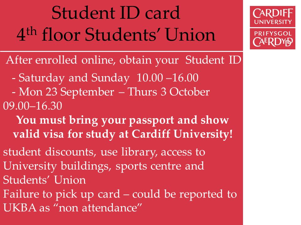 Student ID card 4 th floor Students Union After enrolled online, obtain your Student ID - Saturday and Sunday 10.00 –16.00 - Mon 23 September – Thurs 3 October 09.00–16.30 You must bring your passport and show valid visa for study at Cardiff University.