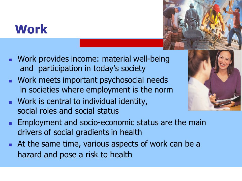Work Work provides income: material well-being and participation in todays society Work meets important psychosocial needs in societies where employme