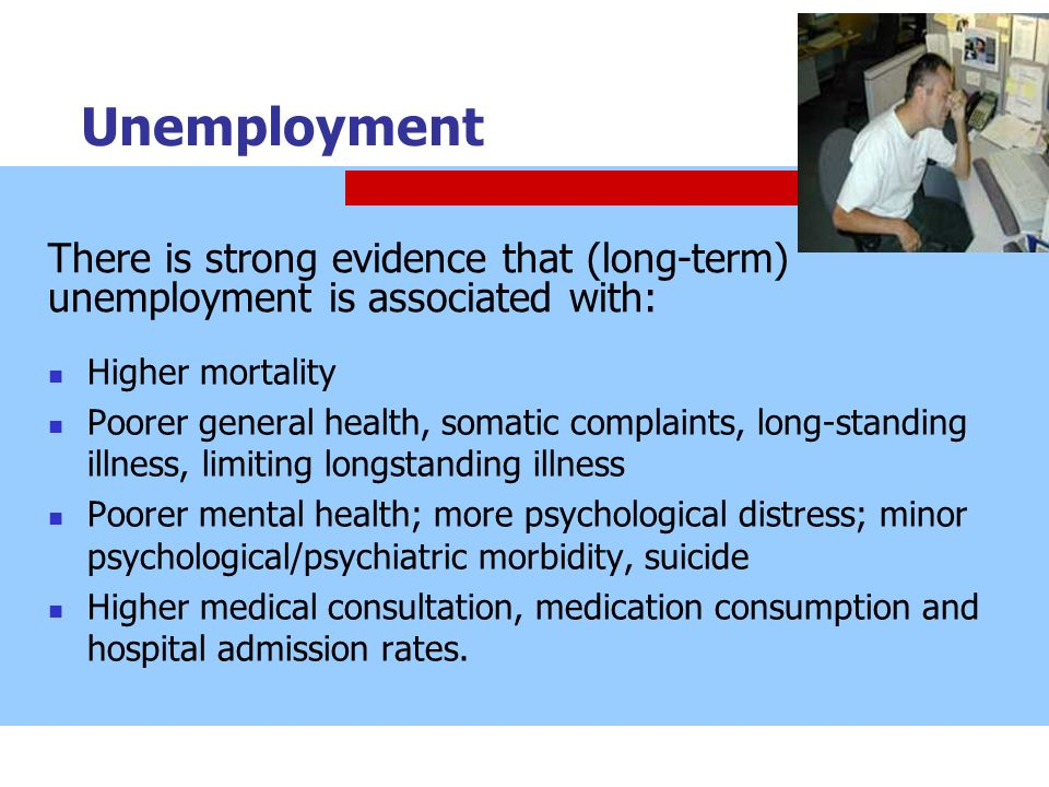 Unemployment Higher mortality Poorer general health, somatic complaints, long-standing illness, limiting longstanding illness Poorer mental health; mo
