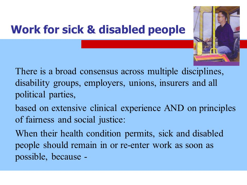 Work for sick & disabled people There is a broad consensus across multiple disciplines, disability groups, employers, unions, insurers and all politic