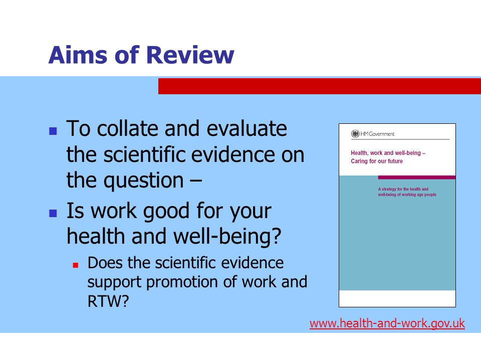 Aims of Review To collate and evaluate the scientific evidence on the question – Is work good for your health and well-being? Does the scientific evid