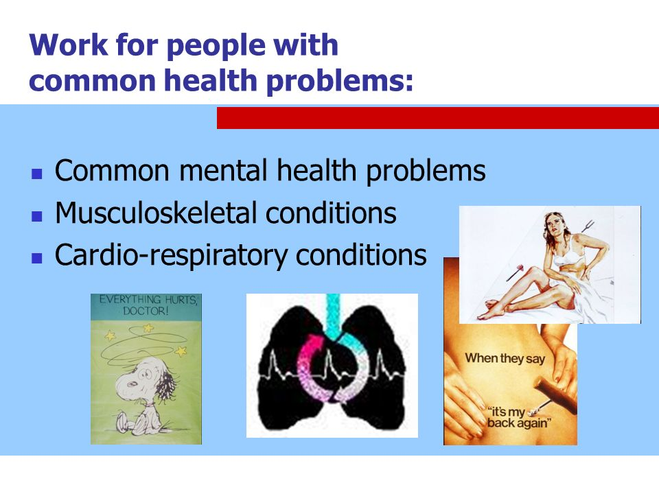 Work for people with common health problems: Common mental health problems Musculoskeletal conditions Cardio-respiratory conditions