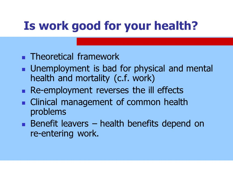 Is work good for your health? Theoretical framework Unemployment is bad for physical and mental health and mortality (c.f. work) Re-employment reverse
