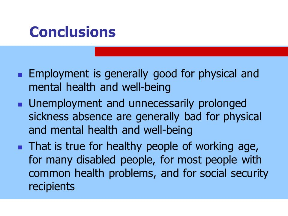 Conclusions Employment is generally good for physical and mental health and well-being Unemployment and unnecessarily prolonged sickness absence are g