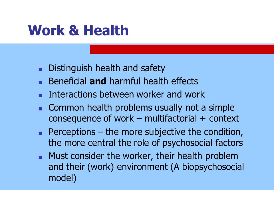 Work & Health Distinguish health and safety Beneficial and harmful health effects Interactions between worker and work Common health problems usually