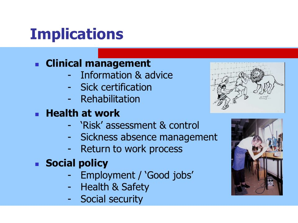 Implications Clinical management - Information & advice - Sick certification - Rehabilitation Health at work - Risk assessment & control - Sickness ab