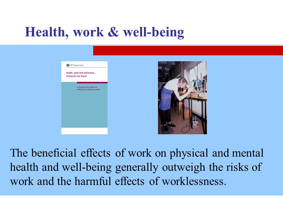 Health, work & well-being The beneficial effects of work on physical and mental health and well-being generally outweigh the risks of work and the har