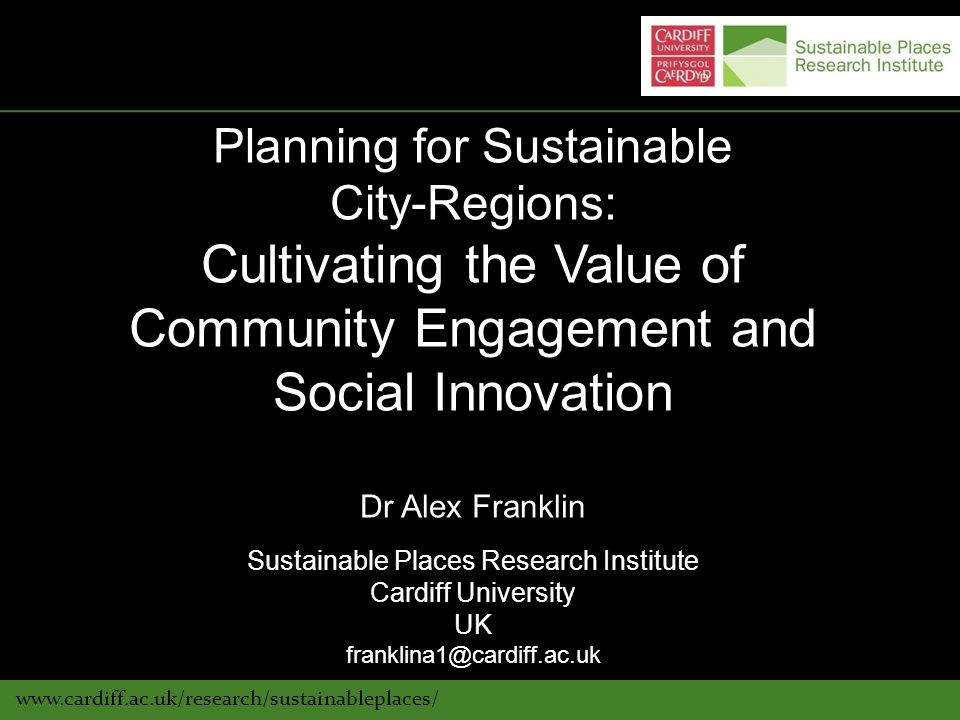 www.cardiff.ac.uk/research/sustainableplaces/ Planning for Sustainable City-Regions: Cultivating the Value of Community Engagement and Social Innovation Dr Alex Franklin Sustainable Places Research Institute Cardiff University UK franklina1@cardiff.ac.uk