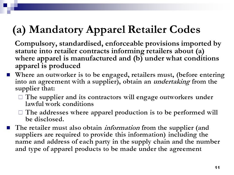 11 (a) Mandatory Apparel Retailer Codes Compulsory, standardised, enforceable provisions imported by statute into retailer contracts informing retaile