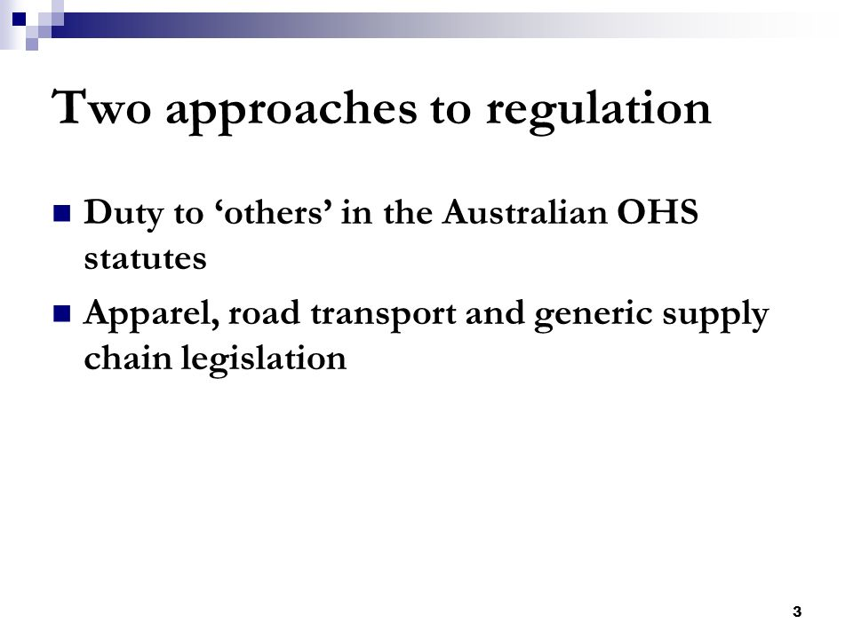 3 Two approaches to regulation Duty to others in the Australian OHS statutes Apparel, road transport and generic supply chain legislation