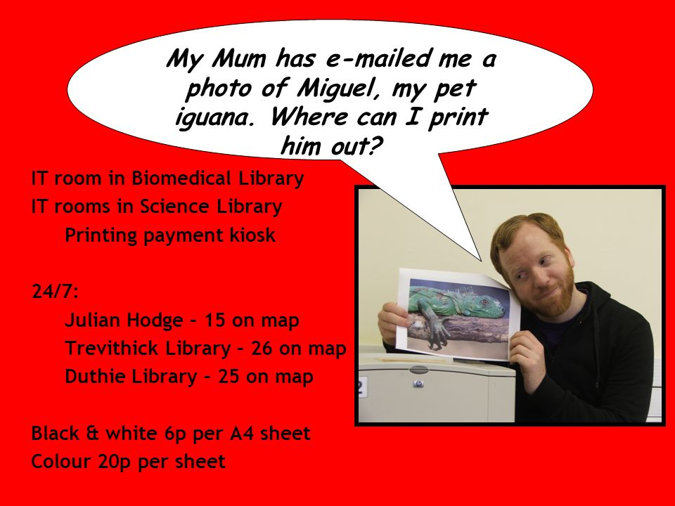 IT room in Biomedical Library IT rooms in Science Library Printing payment kiosk 24/7: Julian Hodge – 15 on map Trevithick Library – 26 on map Duthie Library – 25 on map Black & white 6p per A4 sheet Colour 20p per sheet My Mum has e-mailed me a photo of Miguel, my pet iguana.