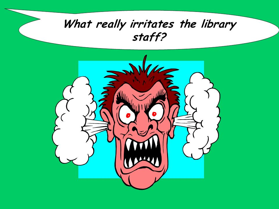 What really irritates the library staff