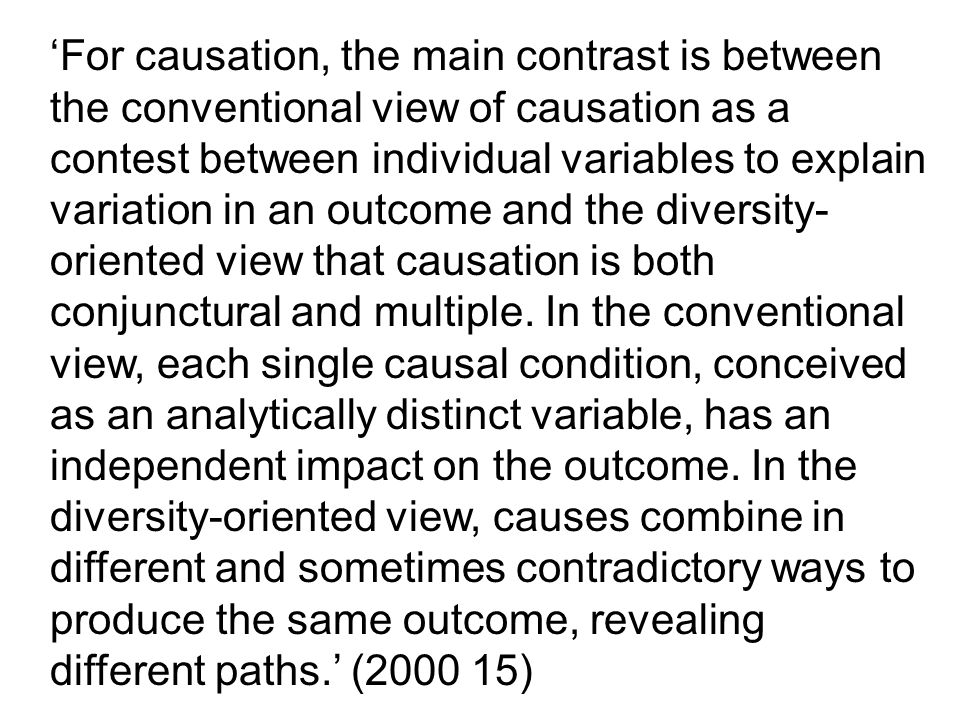 For causation, the main contrast is between the conventional view of causation as a contest between individual variables to explain variation in an outcome and the diversity- oriented view that causation is both conjunctural and multiple.