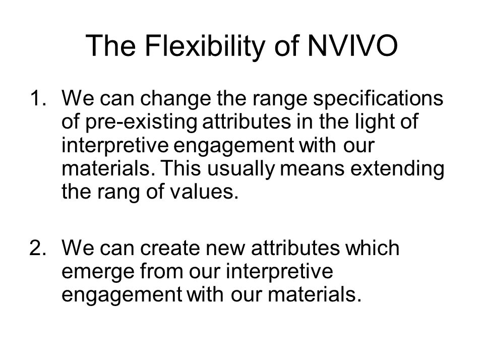 The Flexibility of NVIVO 1.We can change the range specifications of pre-existing attributes in the light of interpretive engagement with our materials.