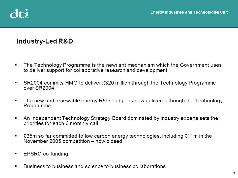 Energy Industries and Technologies Unit 9 The Technology Programme is the new(ish) mechanism which the Government uses to deliver support for collaborative research and development SR2004 commits HMG to deliver £320 million through the Technology Programme over SR2004 The new and renewable energy R&D budget is now delivered though the Technology Programme An independent Technology Strategy Board dominated by industry experts sets the priorities for each 6 monthly call £35m so far committed to low carbon energy technologies, including £11m in the November 2005 competition – now closed EPSRC co-funding Business to business and science to business collaborations Industry-Led R&D