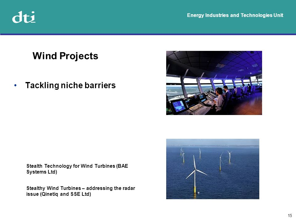 Energy Industries and Technologies Unit 15 Tackling niche barriers Wind Projects Stealth Technology for Wind Turbines (BAE Systems Ltd) Stealthy Wind Turbines – addressing the radar issue (Qinetiq and SSE Ltd)