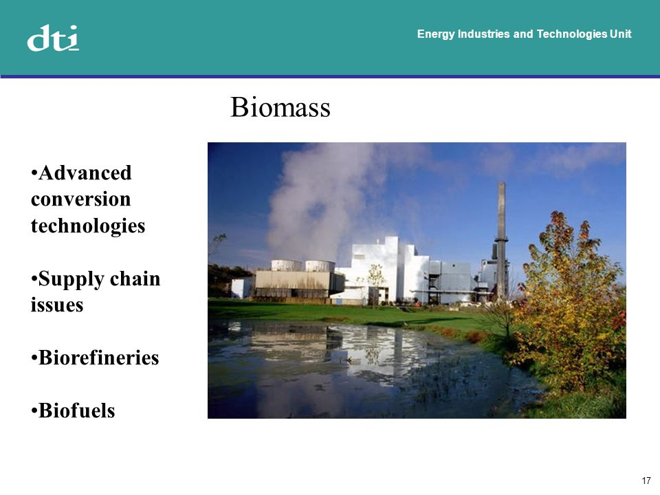 Energy Industries and Technologies Unit 17 Biomass Advanced conversion technologies Supply chain issues Biorefineries Biofuels