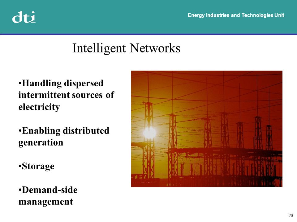 Energy Industries and Technologies Unit 20 Intelligent Networks Handling dispersed intermittent sources of electricity Enabling distributed generation Storage Demand-side management