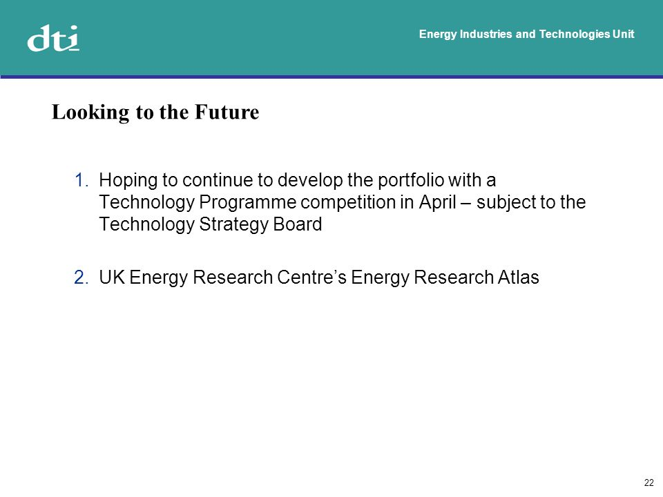 Energy Industries and Technologies Unit 22 1.Hoping to continue to develop the portfolio with a Technology Programme competition in April – subject to the Technology Strategy Board 2.UK Energy Research Centres Energy Research Atlas Looking to the Future