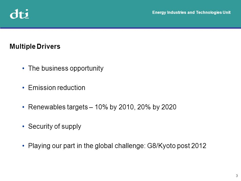 Energy Industries and Technologies Unit 3 Multiple Drivers The business opportunity Emission reduction Renewables targets – 10% by 2010, 20% by 2020 Security of supply Playing our part in the global challenge: G8/Kyoto post 2012