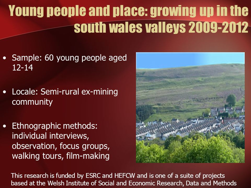 Young people and place: growing up in the south wales valleys 2009-2012 Sample: 60 young people aged 12-14 Locale: Semi-rural ex-mining community Ethn
