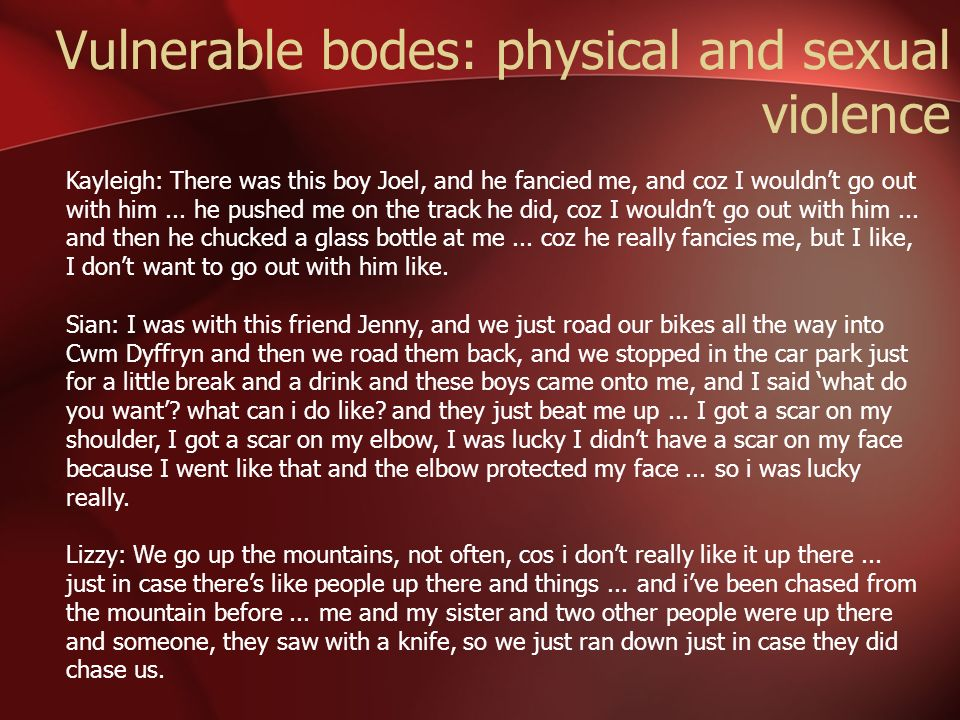 Vulnerable bodes: physical and sexual violence Kayleigh: There was this boy Joel, and he fancied me, and coz I wouldnt go out with him... he pushed me