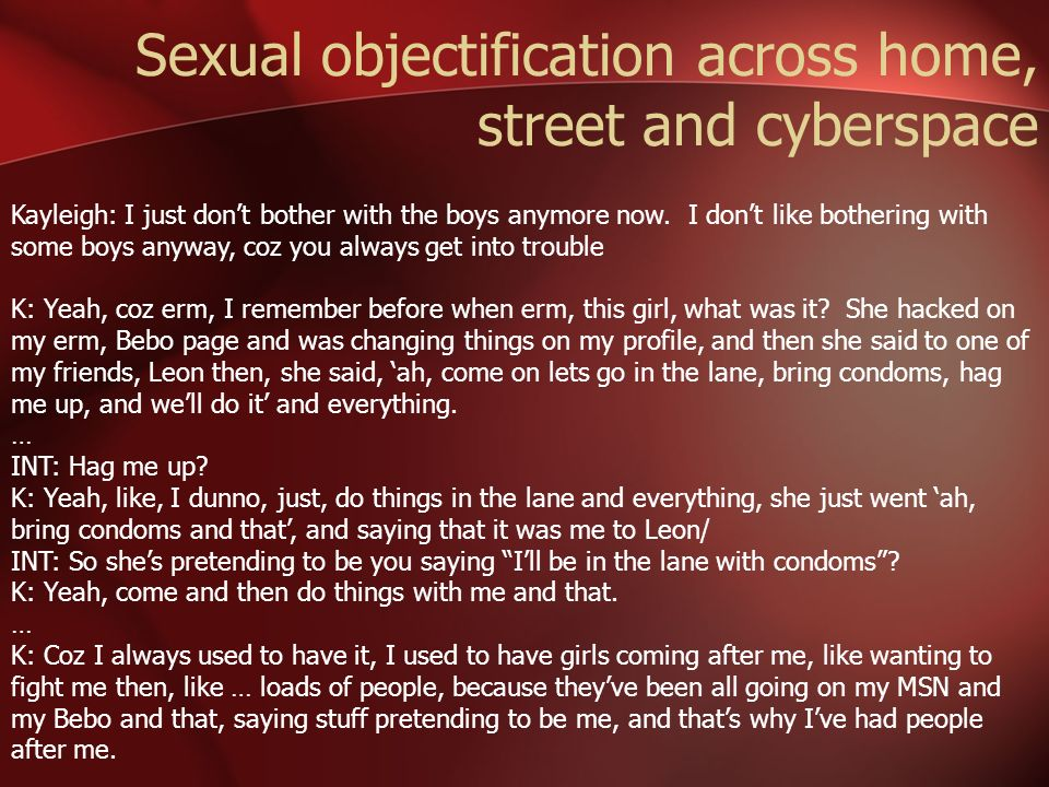 Sexual objectification across home, street and cyberspace Kayleigh: I just dont bother with the boys anymore now. I dont like bothering with some boys