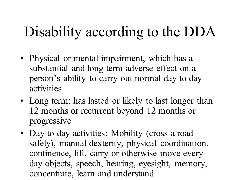 Disability according to the DDA Physical or mental impairment, which has a substantial and long term adverse effect on a persons ability to carry out normal day to day activities.