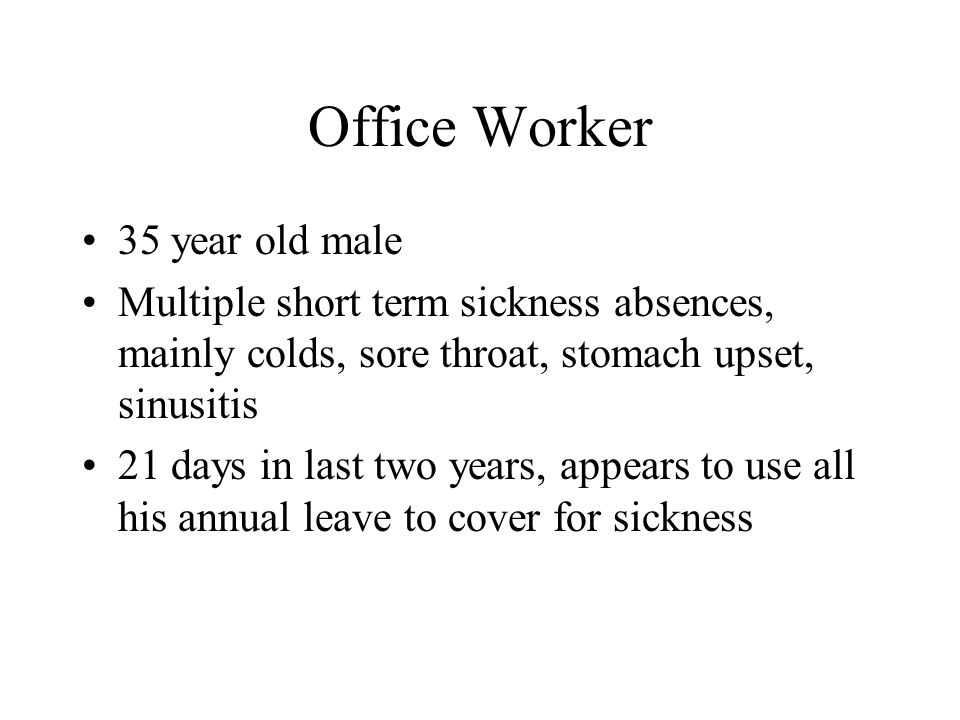 Office Worker 35 year old male Multiple short term sickness absences, mainly colds, sore throat, stomach upset, sinusitis 21 days in last two years, appears to use all his annual leave to cover for sickness