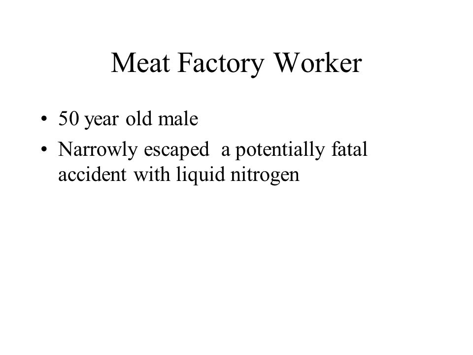 Meat Factory Worker 50 year old male Narrowly escaped a potentially fatal accident with liquid nitrogen