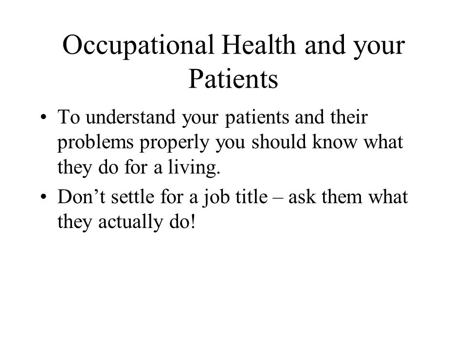 Occupational Health and your Patients To understand your patients and their problems properly you should know what they do for a living.