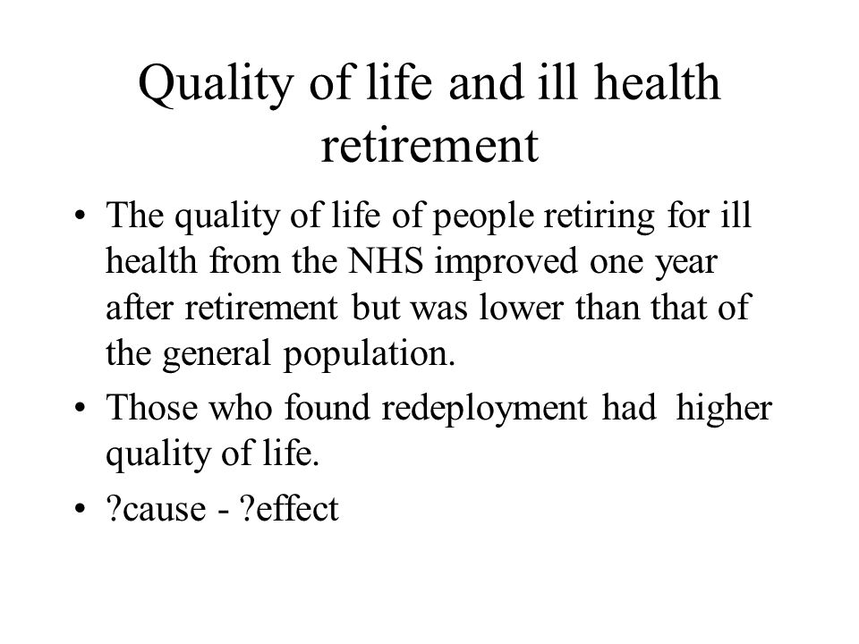 Quality of life and ill health retirement The quality of life of people retiring for ill health from the NHS improved one year after retirement but was lower than that of the general population.