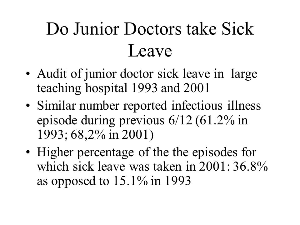 Do Junior Doctors take Sick Leave Audit of junior doctor sick leave in large teaching hospital 1993 and 2001 Similar number reported infectious illness episode during previous 6/12 (61.2% in 1993; 68,2% in 2001) Higher percentage of the the episodes for which sick leave was taken in 2001: 36.8% as opposed to 15.1% in 1993