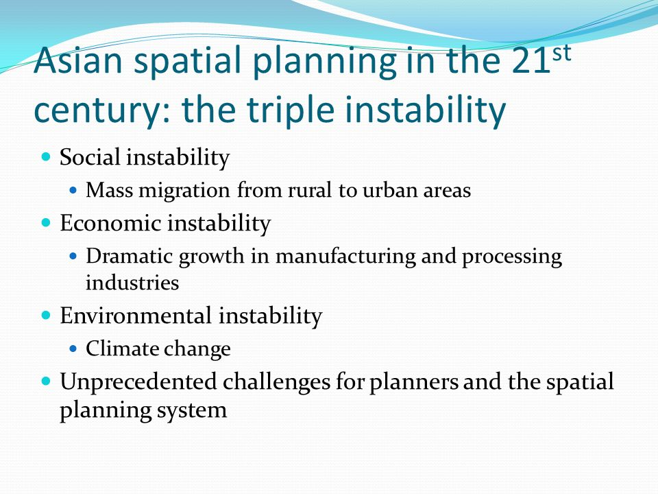 Asian spatial planning in the 21 st century: the triple instability Social instability Mass migration from rural to urban areas Economic instability Dramatic growth in manufacturing and processing industries Environmental instability Climate change Unprecedented challenges for planners and the spatial planning system