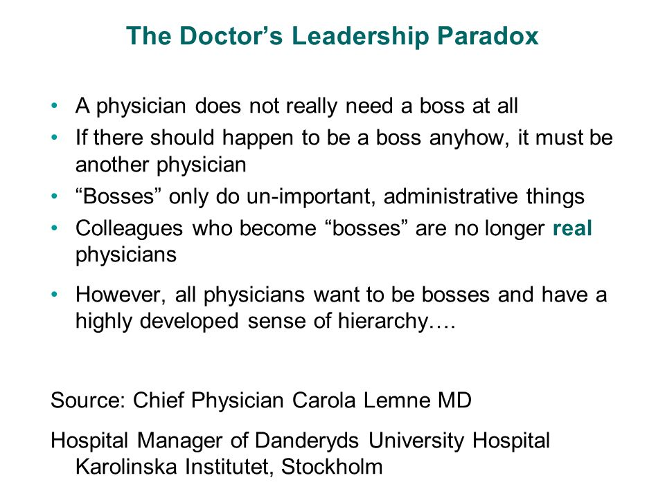 The Doctors Leadership Paradox A physician does not really need a boss at all If there should happen to be a boss anyhow, it must be another physician Bosses only do un-important, administrative things Colleagues who become bosses are no longer real physicians However, all physicians want to be bosses and have a highly developed sense of hierarchy….