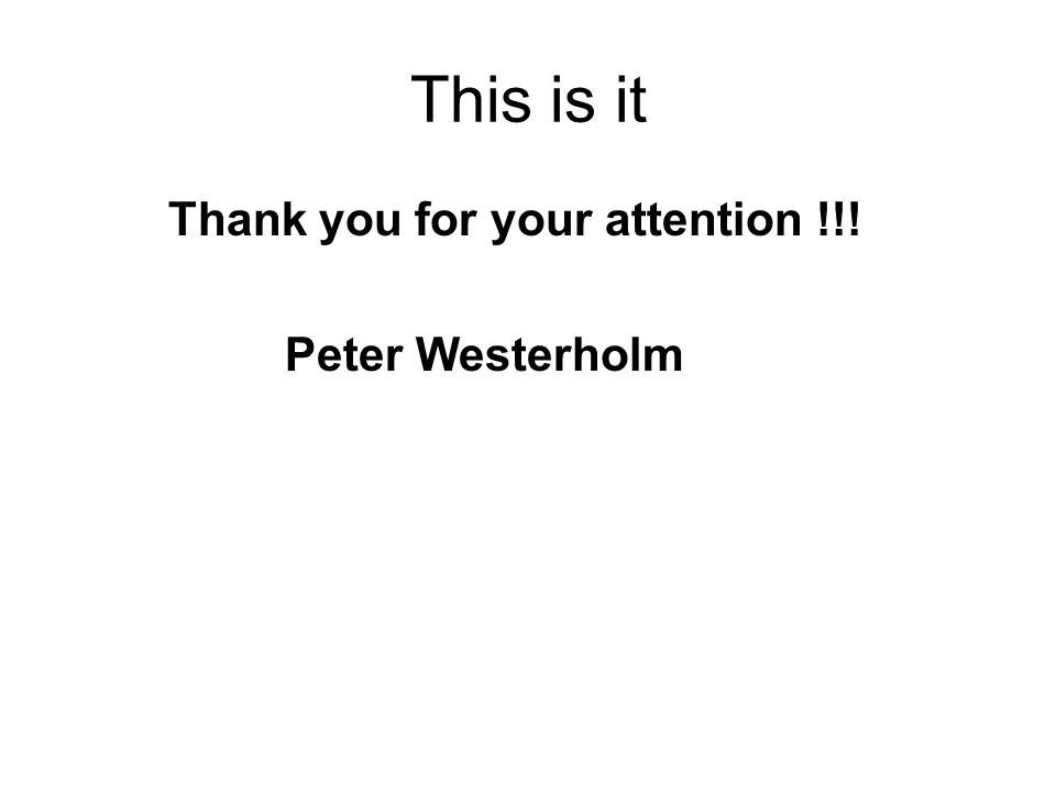 This is it Thank you for your attention !!! Peter Westerholm