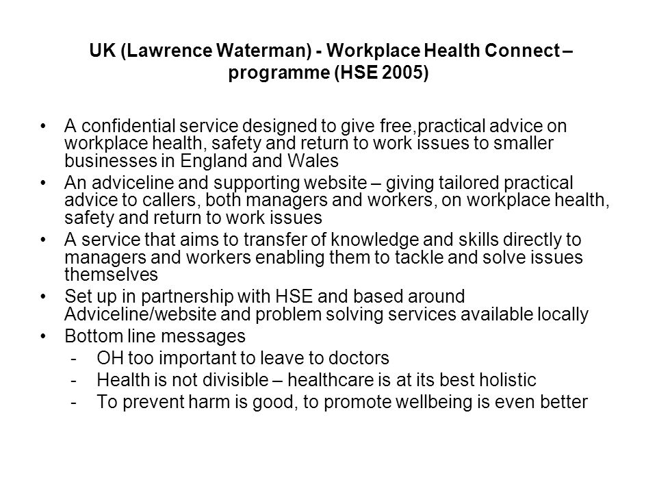 UK (Lawrence Waterman) - Workplace Health Connect – programme (HSE 2005) A confidential service designed to give free,practical advice on workplace health, safety and return to work issues to smaller businesses in England and Wales An adviceline and supporting website – giving tailored practical advice to callers, both managers and workers, on workplace health, safety and return to work issues A service that aims to transfer of knowledge and skills directly to managers and workers enabling them to tackle and solve issues themselves Set up in partnership with HSE and based around Adviceline/website and problem solving services available locally Bottom line messages - OH too important to leave to doctors - Health is not divisible – healthcare is at its best holistic - To prevent harm is good, to promote wellbeing is even better
