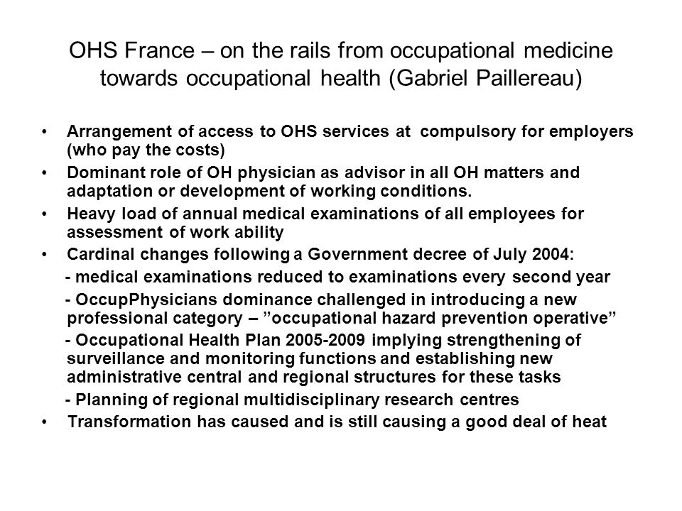 OHS France – on the rails from occupational medicine towards occupational health (Gabriel Paillereau) Arrangement of access to OHS services at compulsory for employers (who pay the costs) Dominant role of OH physician as advisor in all OH matters and adaptation or development of working conditions.