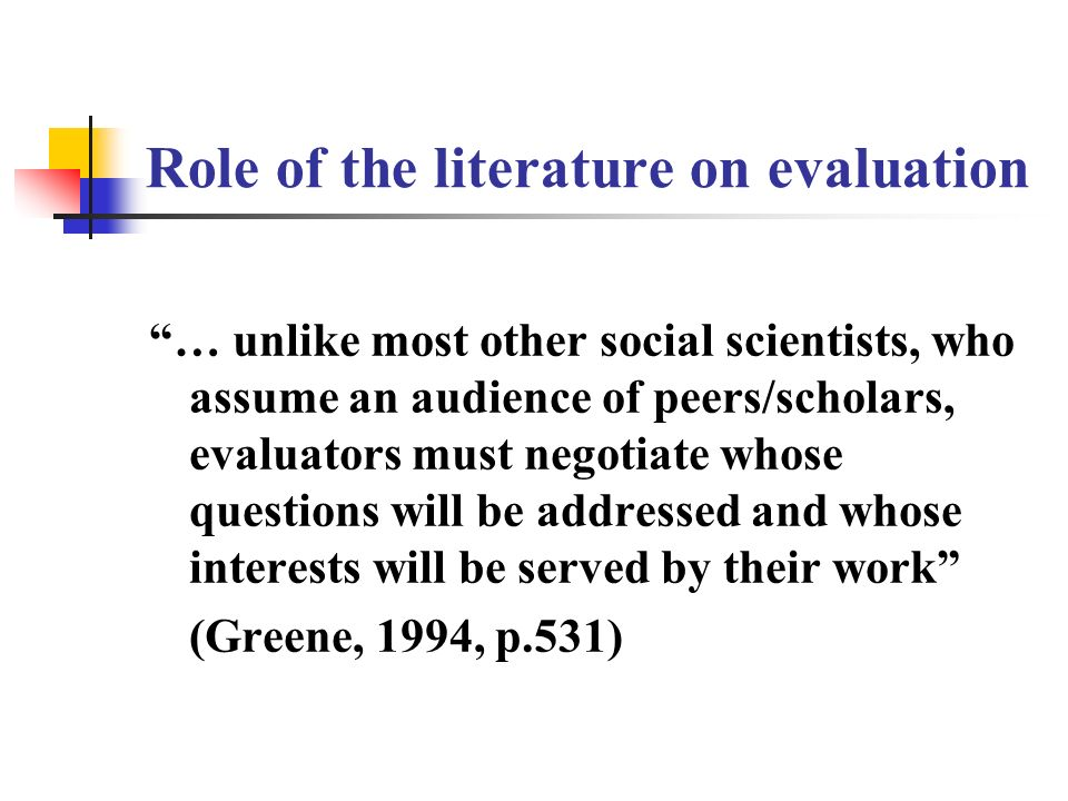 Role of the literature on evaluation … unlike most other social scientists, who assume an audience of peers/scholars, evaluators must negotiate whose questions will be addressed and whose interests will be served by their work (Greene, 1994, p.531)