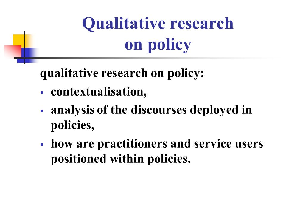 Qualitative research on policy qualitative research on policy: contextualisation, analysis of the discourses deployed in policies, how are practitioners and service users positioned within policies.