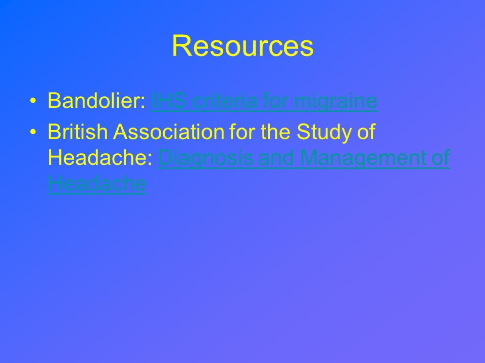Resources Bandolier: IHS criteria for migraineIHS criteria for migraine British Association for the Study of Headache: Diagnosis and Management of Hea