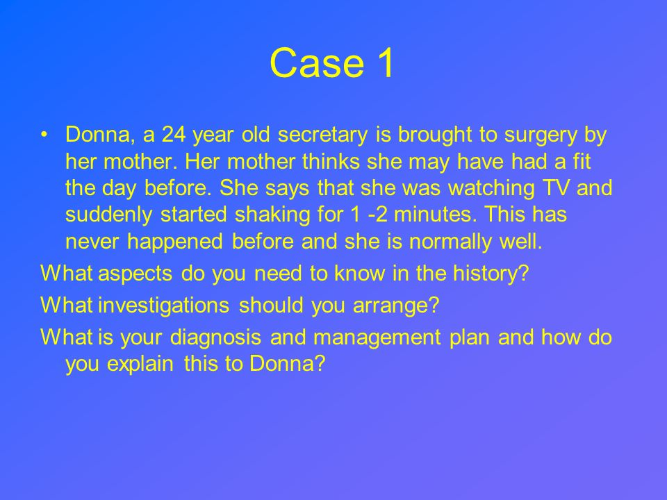 Case 1 Donna, a 24 year old secretary is brought to surgery by her mother. Her mother thinks she may have had a fit the day before. She says that she