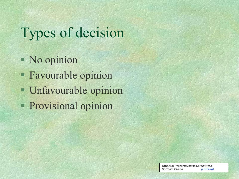 Office for Research Ethics Committees Northern Ireland (ORECNI) Types of decision §No opinion §Favourable opinion §Unfavourable opinion §Provisional opinion