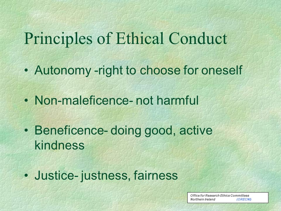 Office for Research Ethics Committees Northern Ireland (ORECNI) Principles of Ethical Conduct Autonomy -right to choose for oneself Non-maleficence- not harmful Beneficence- doing good, active kindness Justice- justness, fairness