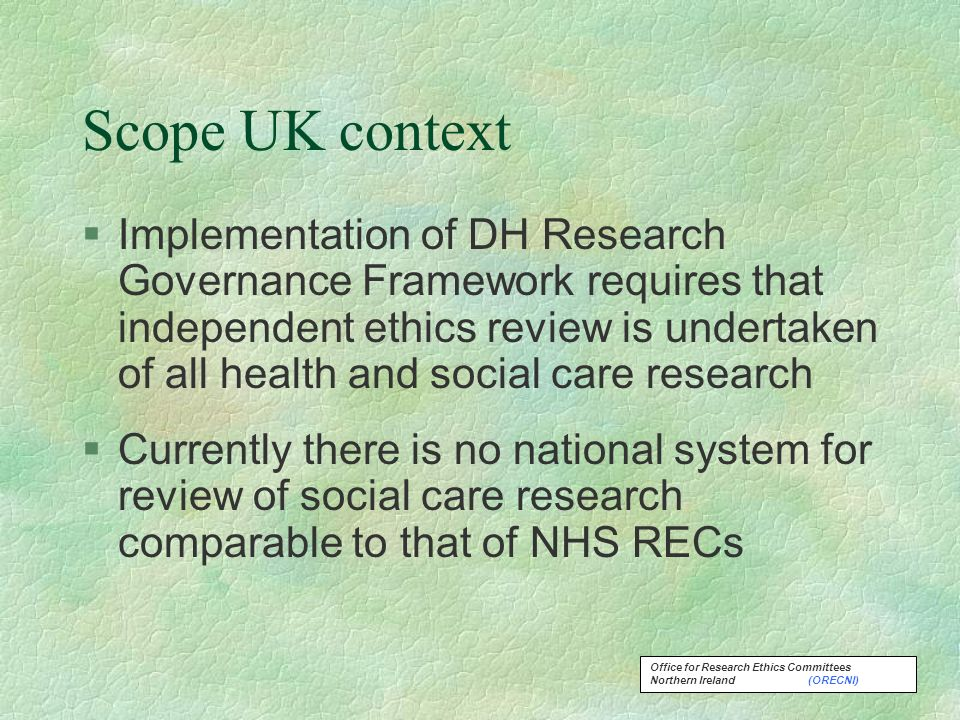 Office for Research Ethics Committees Northern Ireland (ORECNI) Scope UK context §Implementation of DH Research Governance Framework requires that independent ethics review is undertaken of all health and social care research §Currently there is no national system for review of social care research comparable to that of NHS RECs