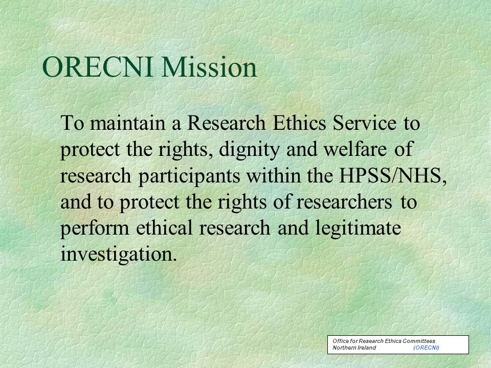 Office for Research Ethics Committees Northern Ireland (ORECNI) ORECNI Mission To maintain a Research Ethics Service to protect the rights, dignity and welfare of research participants within the HPSS/NHS, and to protect the rights of researchers to perform ethical research and legitimate investigation.