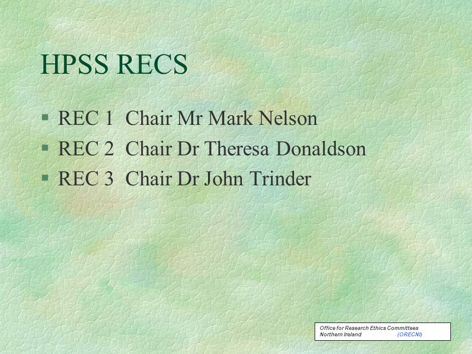 Office for Research Ethics Committees Northern Ireland (ORECNI) HPSS RECS §REC 1 Chair Mr Mark Nelson §REC 2 Chair Dr Theresa Donaldson §REC 3 Chair Dr John Trinder