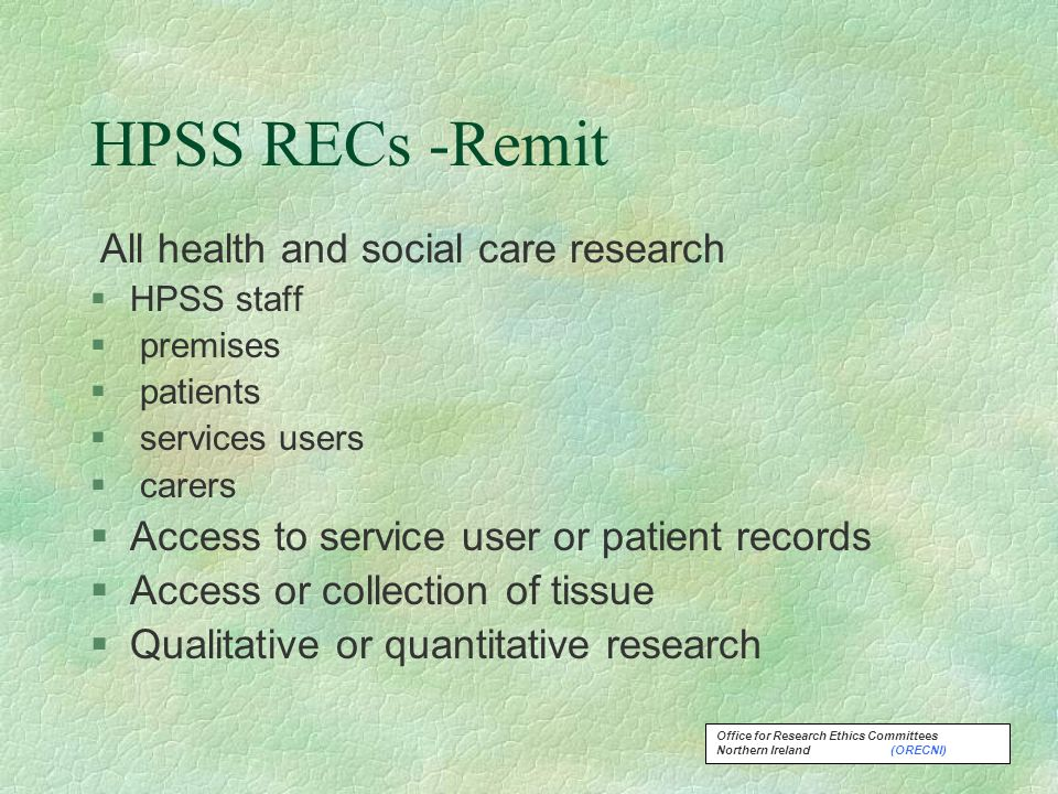 Office for Research Ethics Committees Northern Ireland (ORECNI) HPSS RECs -Remit All health and social care research §HPSS staff § premises § patients § services users § carers §Access to service user or patient records §Access or collection of tissue §Qualitative or quantitative research